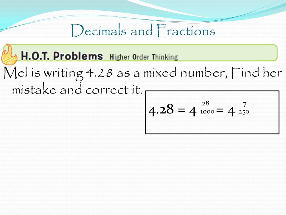 Decimals and Fractions Mel is writing 4.28 as a mixed number, Find her mistake and correct it. 28 7 4.28 = 4 1000 = 4 250