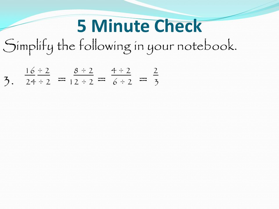 5 Minute Check Simplify the following in your notebook. 16 ÷ 2 8 ÷ 2 4 ÷ 2 2 3. 24 ÷ 2 = 12 ÷ 2 = 6 ÷ 2 = 3