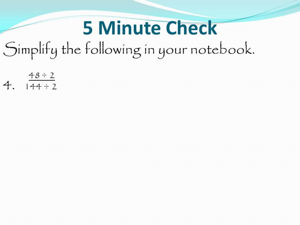 5 Minute Check Simplify the following in your notebook. 48 ÷ 2 4. 144 ÷ 2