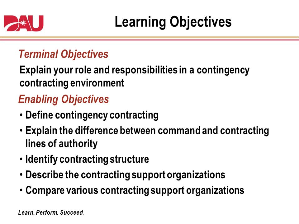 Learn. Perform. Succeed. Learning Objectives Terminal Objectives Explain your role and responsibilities in a contingency contracting environment Enabl