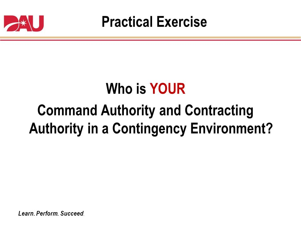 Learn. Perform. Succeed. Practical Exercise Who is YOUR Command Authority and Contracting Authority in a Contingency Environment?