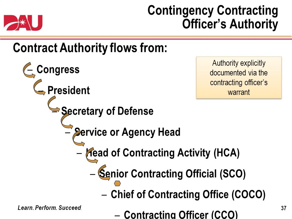 Learn. Perform. Succeed. Contingency Contracting Officer's Authority Contract Authority flows from: – Congress – President – Secretary of Defense – Se