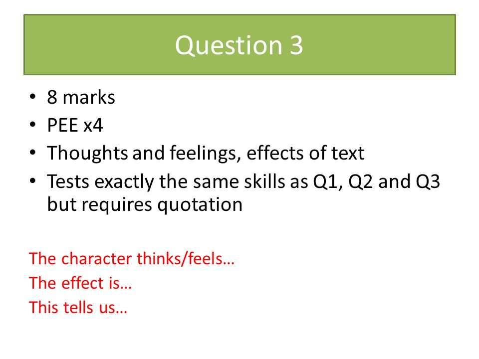 Question 3 8 marks PEE x4 Thoughts and feelings, effects of text Tests exactly the same skills as Q1, Q2 and Q3 but requires quotation The character t