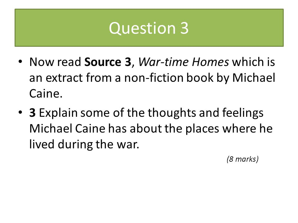Question 3 Now read Source 3, War-time Homes which is an extract from a non-fiction book by Michael Caine. 3 Explain some of the thoughts and feelings