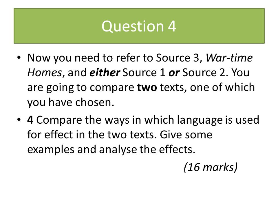 Question 4 Now you need to refer to Source 3, War-time Homes, and either Source 1 or Source 2. You are going to compare two texts, one of which you ha