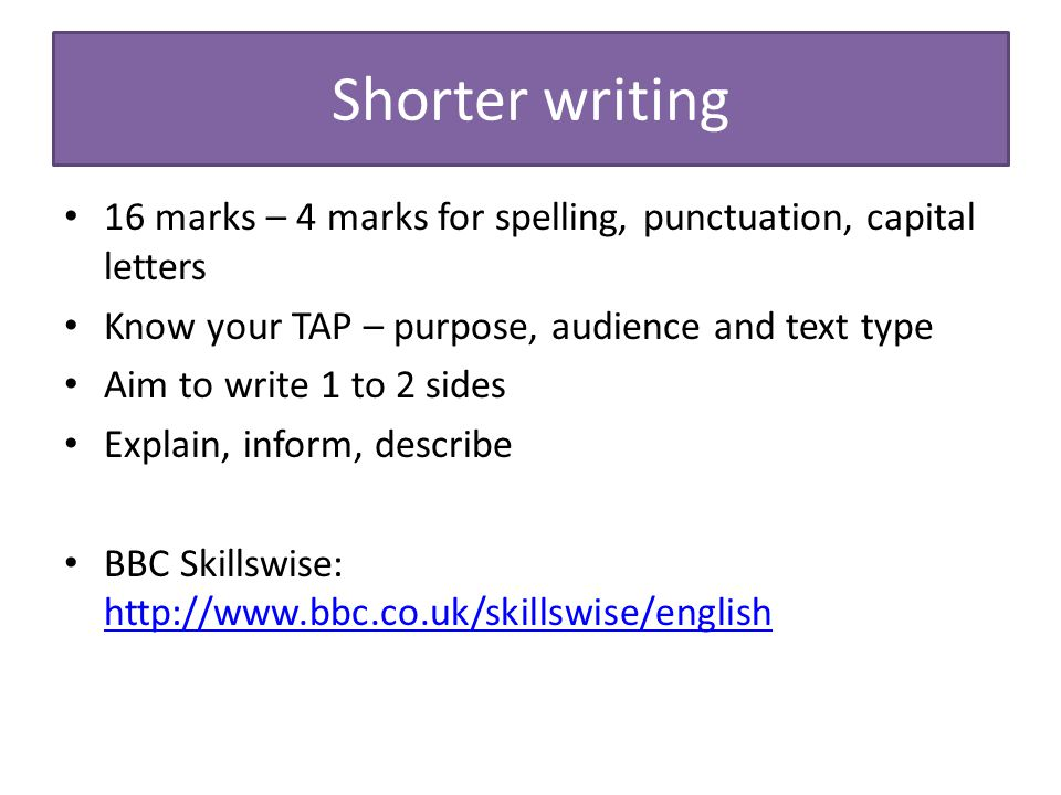 Shorter writing 16 marks – 4 marks for spelling, punctuation, capital letters Know your TAP – purpose, audience and text type Aim to write 1 to 2 side