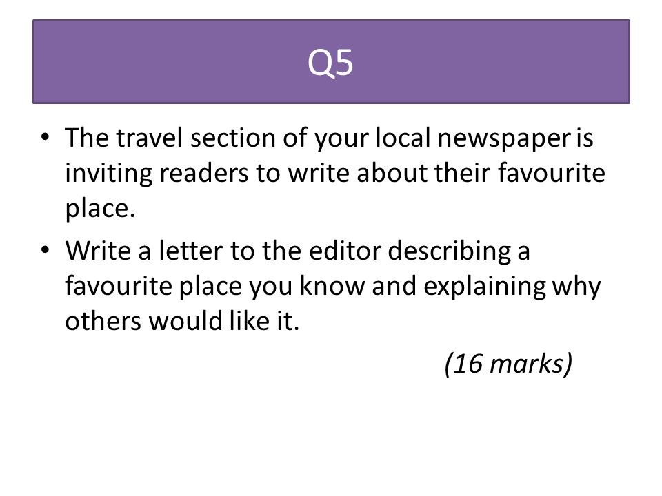 Q5 The travel section of your local newspaper is inviting readers to write about their favourite place. Write a letter to the editor describing a favo