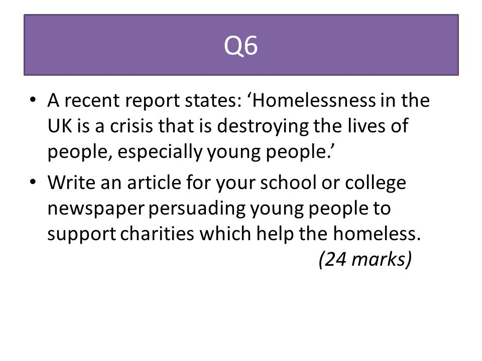 Q6 A recent report states: 'Homelessness in the UK is a crisis that is destroying the lives of people, especially young people.' Write an article for