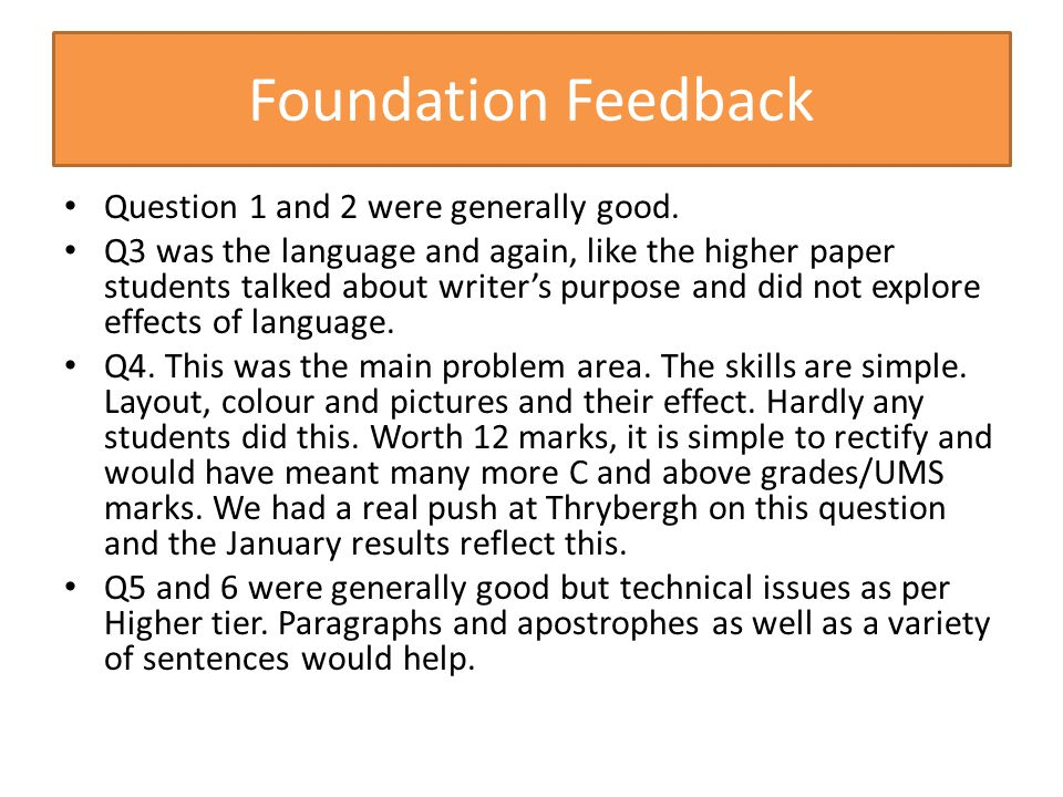 Foundation Feedback Question 1 and 2 were generally good. Q3 was the language and again, like the higher paper students talked about writer's purpose