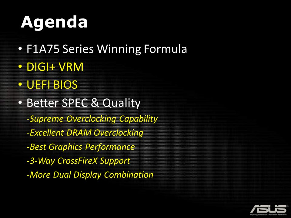 Agenda F1A75 Series Winning Formula DIGI+ VRM UEFI BIOS Better SPEC & Quality -Supreme Overclocking Capability -Excellent DRAM Overclocking -Best Graphics Performance -3-Way CrossFireX Support -More Dual Display Combination