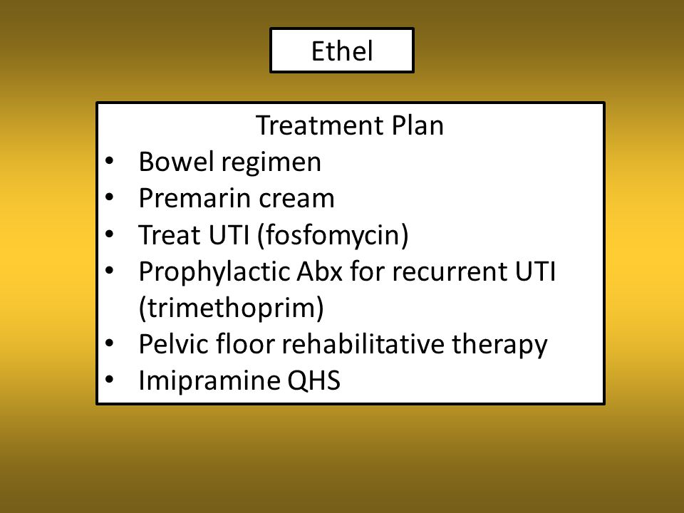 Ethel Treatment Plan Bowel regimen Premarin cream Treat UTI (fosfomycin) Prophylactic Abx for recurrent UTI (trimethoprim) Pelvic floor rehabilitative therapy Imipramine QHS