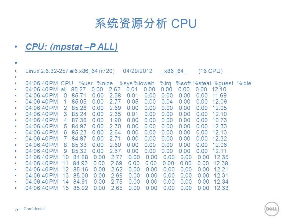 系统资源分析 CPU CPU: (mpstat –P ALL) Linux 2.6.32-257.el6.x86_64 (r720) 04/29/2012 _x86_64_ (16 CPU) 04:06:40 PM CPU %usr %nice %sys %iowait %irq %soft %st