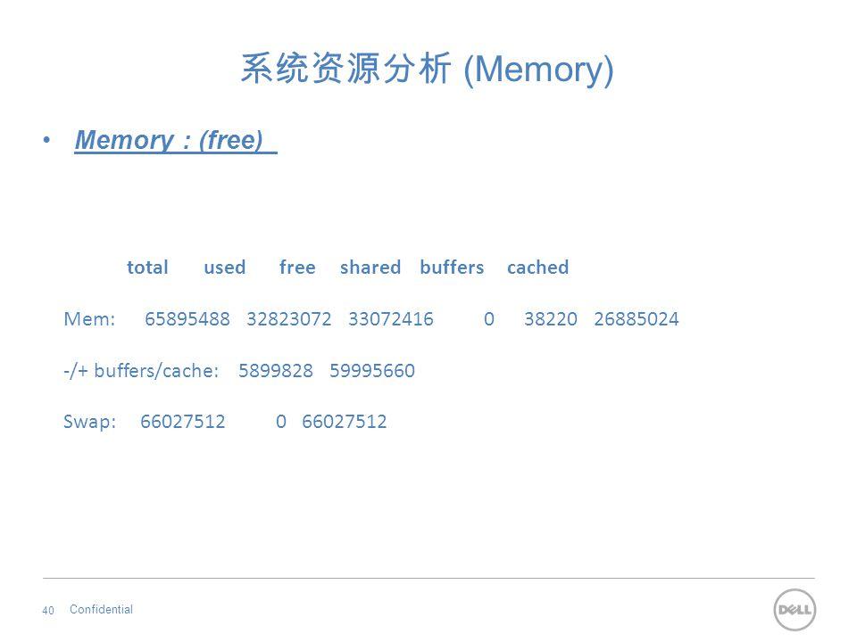 系统资源分析 (Memory) Memory : (free) Confidential 40 total used free shared buffers cached Mem: 65895488 32823072 33072416 0 38220 26885024 -/+ buffers/cac