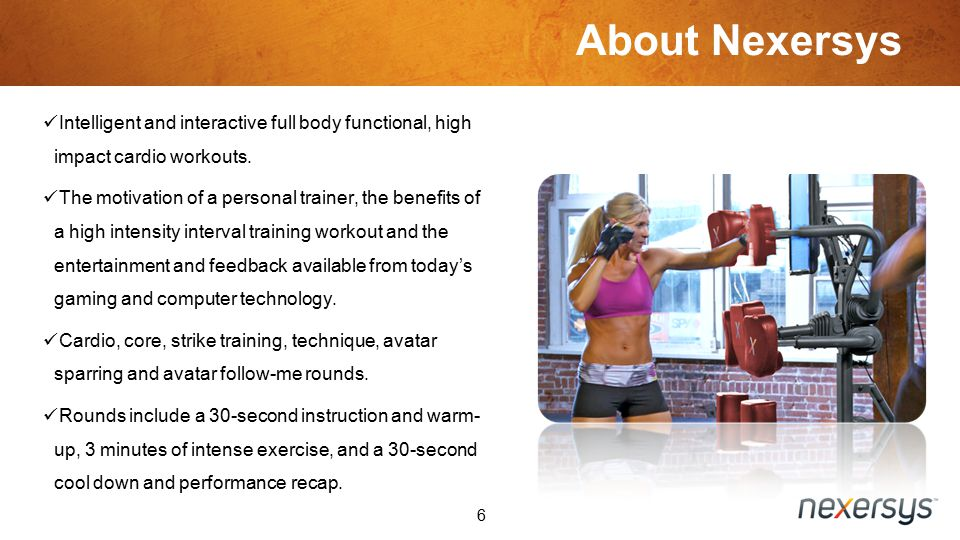 Customer Benefits Full Body Workout HIIT Workout Burns Fat Faster Fast 4-minute rounds Nexersys Training tracks results and progress Over 100 Personal Trainer lead videos Unlimited Avatar Sparring and Follow-Me Rounds Customize Workouts Gaming Options Multiple Profiles