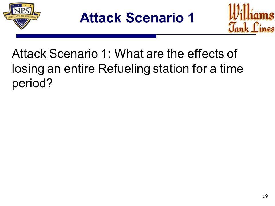 Attack Scenario 1 Attack Scenario 1: What are the effects of losing an entire Refueling station for a time period.