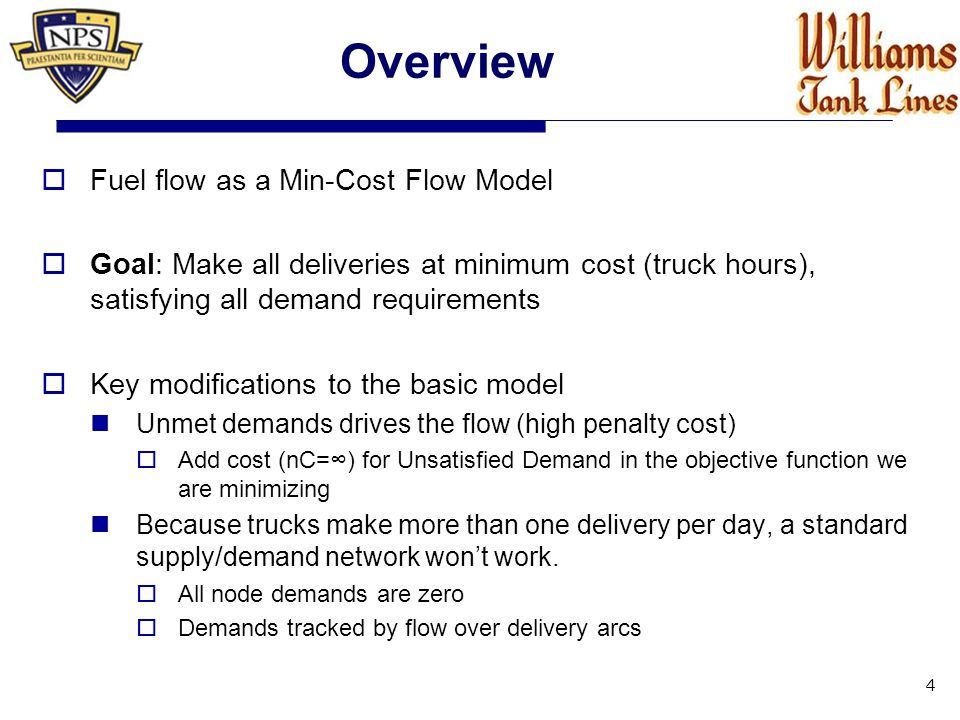 Overview  Fuel flow as a Min-Cost Flow Model  Goal: Make all deliveries at minimum cost (truck hours), satisfying all demand requirements  Key modifications to the basic model Unmet demands drives the flow (high penalty cost)  Add cost (nC=∞) for Unsatisfied Demand in the objective function we are minimizing Because trucks make more than one delivery per day, a standard supply/demand network won't work.