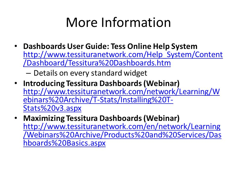 More Information Dashboards User Guide: Tess Online Help System http://www.tessituranetwork.com/Help_System/Content /Dashboard/Tessitura%20Dashboards.htm http://www.tessituranetwork.com/Help_System/Content /Dashboard/Tessitura%20Dashboards.htm – Details on every standard widget Introducing Tessitura Dashboards (Webinar) http://www.tessituranetwork.com/network/Learning/W ebinars%20Archive/T-Stats/Installing%20T- Stats%20v3.aspx http://www.tessituranetwork.com/network/Learning/W ebinars%20Archive/T-Stats/Installing%20T- Stats%20v3.aspx Maximizing Tessitura Dashboards (Webinar) http://www.tessituranetwork.com/en/network/Learning /Webinars%20Archive/Products%20and%20Services/Das hboards%20Basics.aspx http://www.tessituranetwork.com/en/network/Learning /Webinars%20Archive/Products%20and%20Services/Das hboards%20Basics.aspx