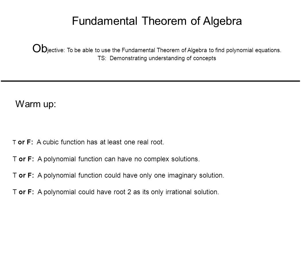 The Fundamental Theorem of Algebra If f(x) is a polynomial of degree n, where n > 0, then f has at least one zero in the complex number system.