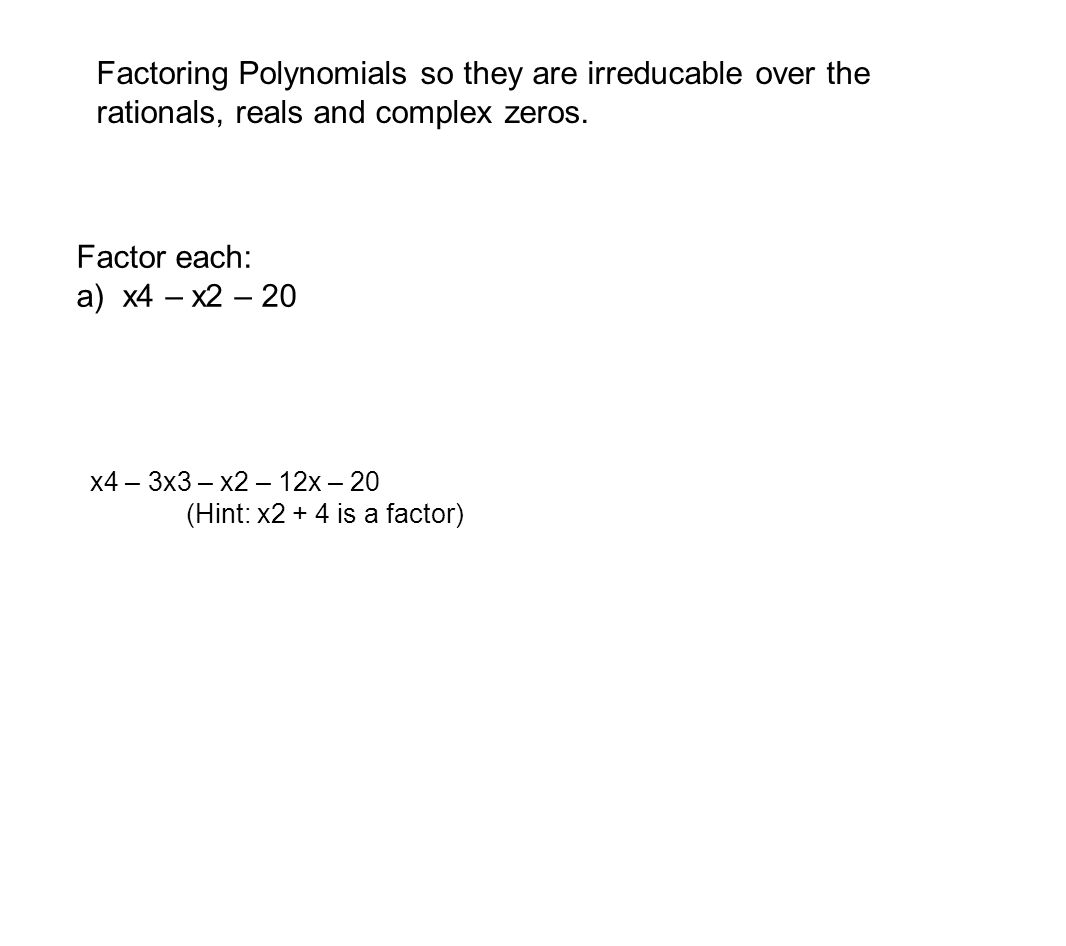 Factoring Polynomials so they are irreducable over the rationals, reals and complex zeros. Factor each: a) x4 – x2 – 20 x4 – 3x3 – x2 – 12x – 20 (Hint