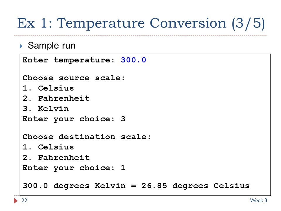 Ex 1: Temperature Conversion (3/5) 22Week 3 Enter temperature: 300.0 Choose source scale: 1. Celsius 2. Fahrenheit 3. Kelvin Enter your choice: 3 Choo