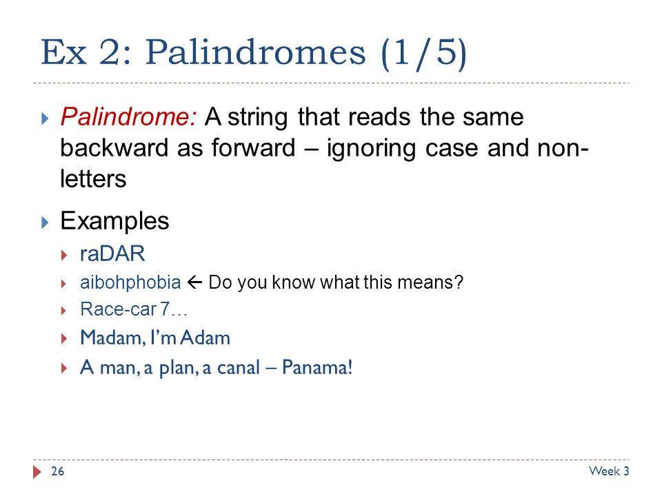 Ex 2: Palindromes (1/5)  Palindrome: A string that reads the same backward as forward – ignoring case and non- letters  Examples  raDAR  aibohphob