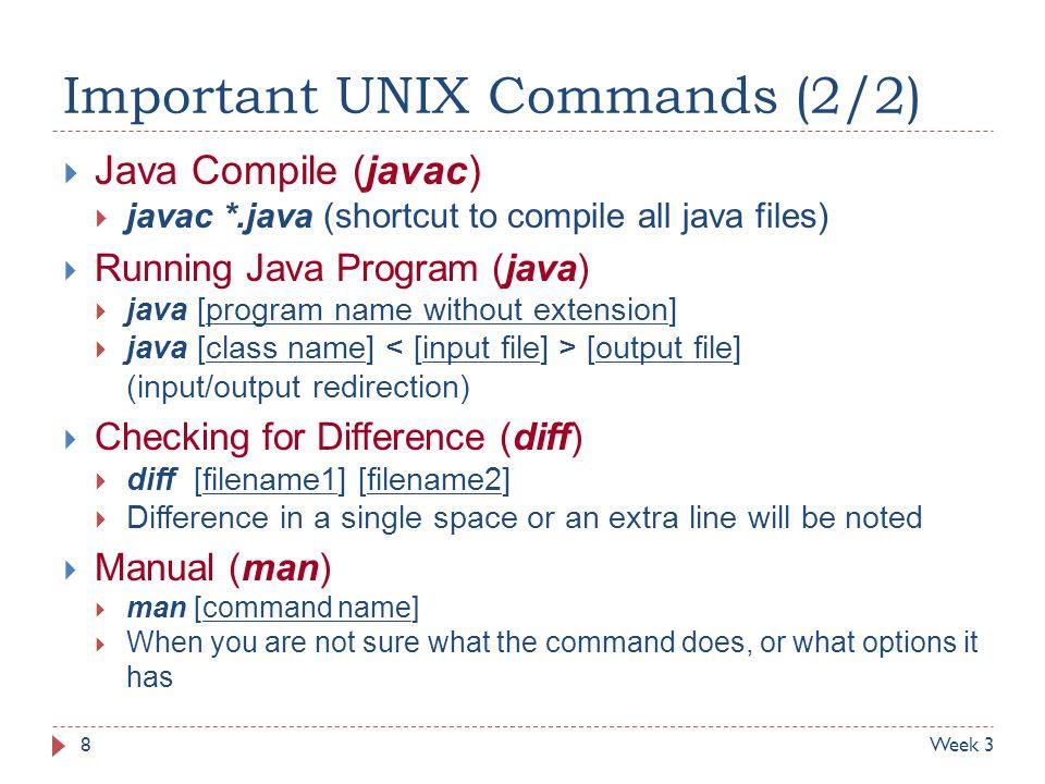 Important UNIX Commands (2/2)  Java Compile (javac)  javac *.java (shortcut to compile all java files)  Running Java Program (java)  java [program