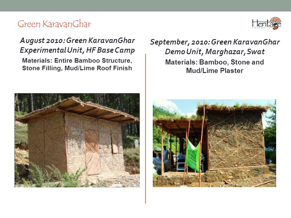 Green KaravanGhar August 2010: Green KaravanGhar Experimental Unit, HF Base Camp Materials: Entire Bamboo Structure, Stone Filling, Mud/Lime Roof Finish September, 2010: Green KaravanGhar Demo Unit, Marghazar, Swat Materials: Bamboo, Stone and Mud/Lime Plaster