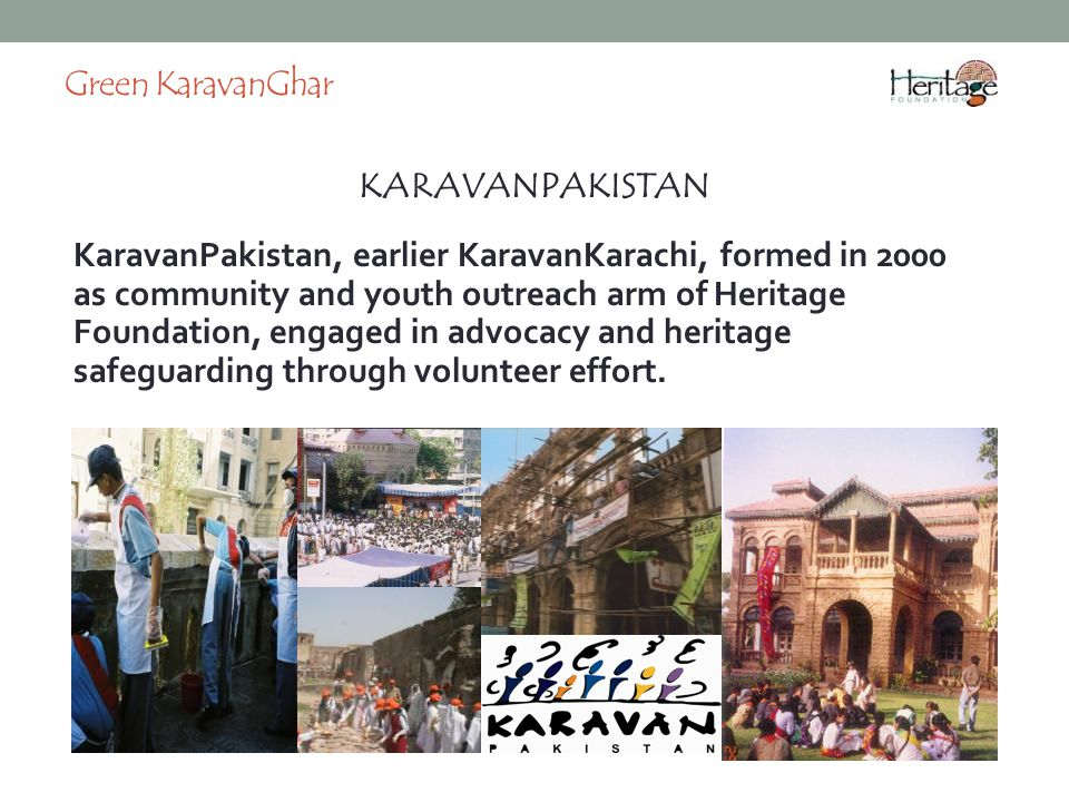 KARAVANPAKISTAN Green KaravanGhar KaravanPakistan, earlier KaravanKarachi, formed in 2000 as community and youth outreach arm of Heritage Foundation, engaged in advocacy and heritage safeguarding through volunteer effort.