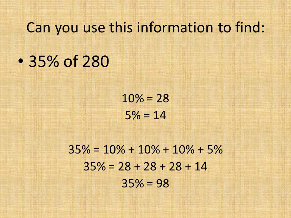 Can you use this information to find: 35% of 280 10% = 28 5% = 14 35% = 10% + 10% + 10% + 5% 35% = 28 + 28 + 28 + 14 35% = 98