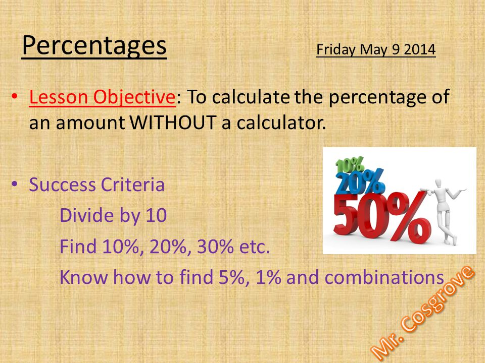 Percentages Lesson Objective: To calculate the percentage of an amount WITHOUT a calculator.