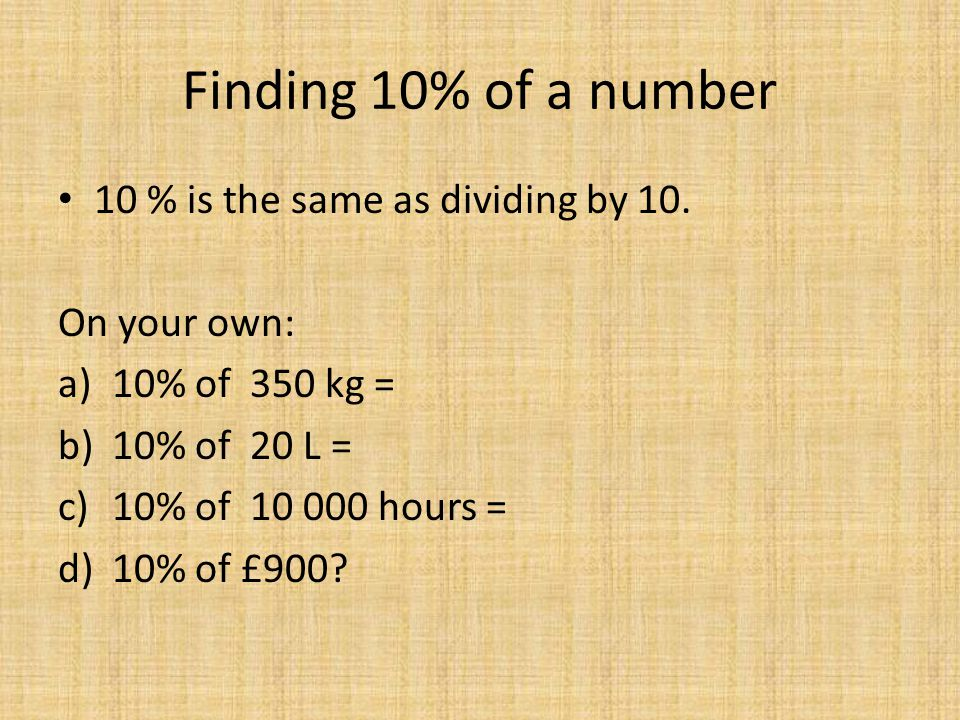 Percentages of Amounts On your own… (a) (b) 10% (c) OR Move decimal point one left ÷ 10 10% of £40 10% of $180 10% of £57(d) 10% of £472 (e) (f) (g) 20% of 50m 20% of 190km 30% of 40cm(h) 30% of 90mm (i) (j) (k) 40% of 80min 60% of 70hours 80% of 20days(l) 90% of 30years = £4 = $18 = £5.70 = £47.20 10% = 5m 10% = 5m 10% = 19km 10% = 19km 10% = 4cm 10% = 4cm 10% = 9mm 10% = 9mm x4 10% = 8min 40% = x4 32min x6 10% = 7hours 60% = x6 42hours x8 10% = 2days 80% = x8 16days x9 10% = 3years 90% = x9 27years 10% = 4cm 10% = 9mm