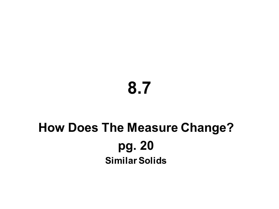 8.7 How Does The Measure Change? pg. 20 Similar Solids