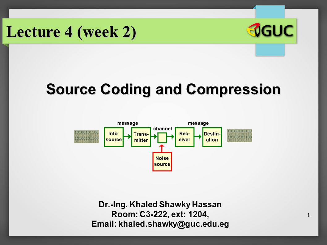 1 Source Coding and Compression Dr.-Ing. Khaled Shawky Hassan Room: C3-222, ext: 1204, Email: khaled.shawky@guc.edu.eg Lecture 4 (week 2)