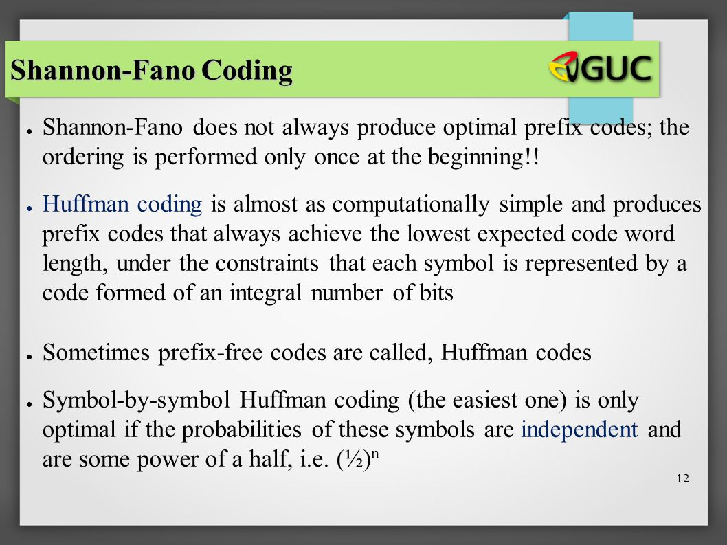 12 Shannon-Fano Coding ● Shannon-Fano does not always produce optimal prefix codes; the ordering is performed only once at the beginning!! ● Huffman c