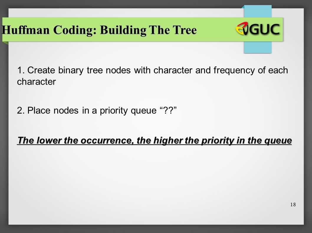 "18 Huffman Coding: Building The Tree 1. Create binary tree nodes with character and frequency of each character 2. Place nodes in a priority queue ""??"