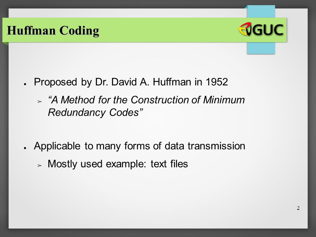 "2 ● Proposed by Dr. David A. Huffman in 1952 ➢ ""A Method for the Construction of Minimum Redundancy Codes"" ● Applicable to many forms of data transmis"