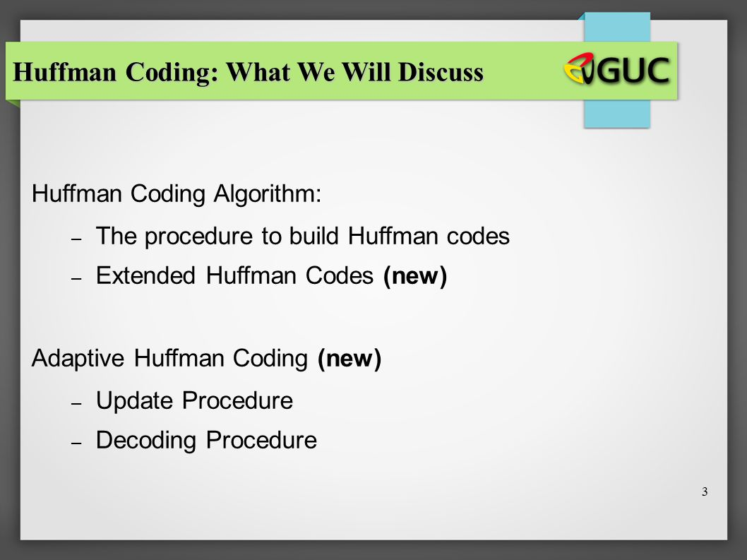 3 Huffman Coding Algorithm: – The procedure to build Huffman codes – Extended Huffman Codes (new) Adaptive Huffman Coding (new) – Update Procedure – D