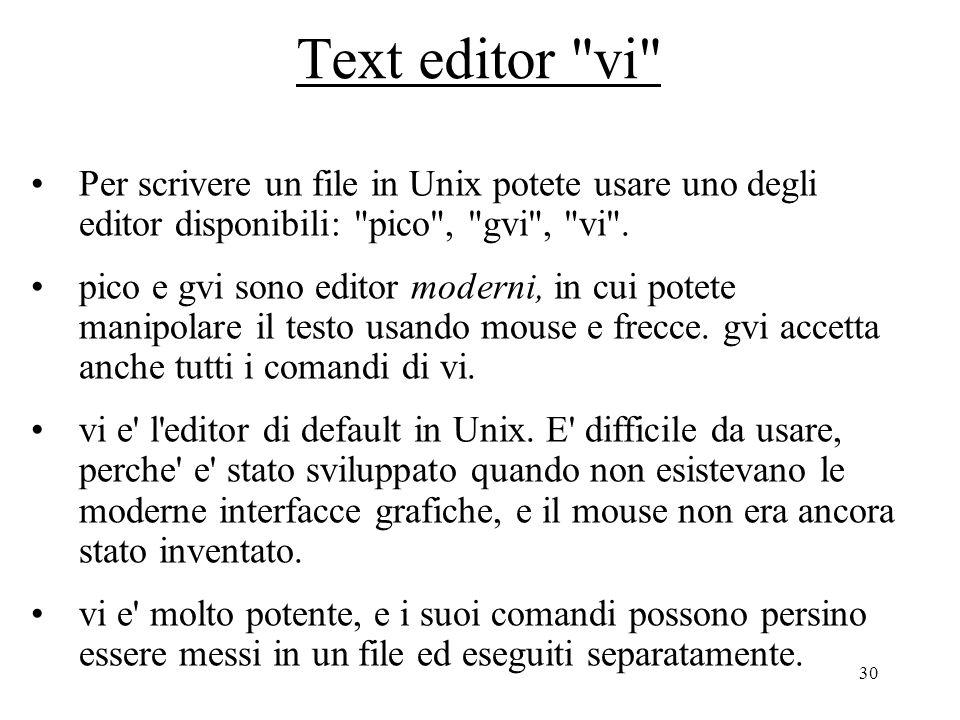 30 Text editor vi Per scrivere un file in Unix potete usare uno degli editor disponibili: pico , gvi , vi .