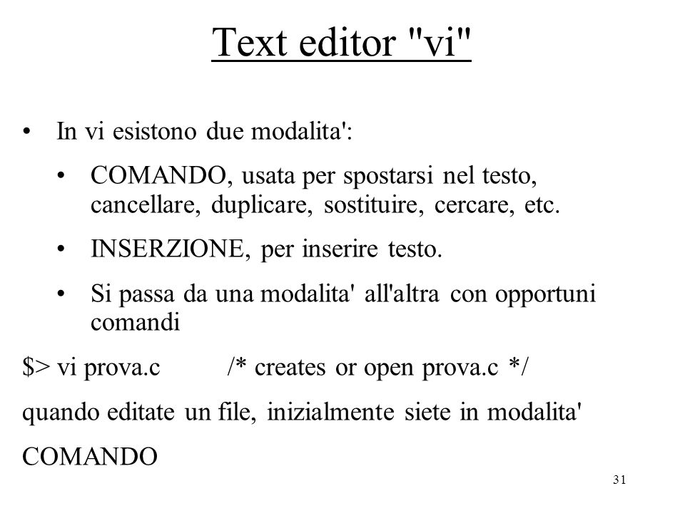 31 Text editor vi In vi esistono due modalita : COMANDO, usata per spostarsi nel testo, cancellare, duplicare, sostituire, cercare, etc.