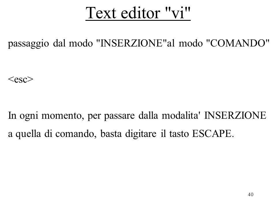 40 Text editor vi passaggio dal modo INSERZIONE al modo COMANDO In ogni momento, per passare dalla modalita INSERZIONE a quella di comando, basta digitare il tasto ESCAPE.