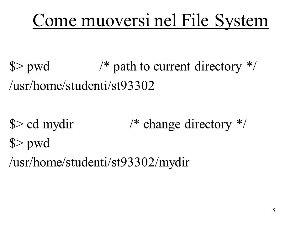 6 Come muoversi nel File System $> cd /usr/home/studenti /* change dir with */ $> pwd /* with absolute path */ /usr/home/studenti $> cd st93302/mydir /* change dir with */ $> pwd /* with relative path */ /usr/home/studenti/st93302/mydir $> cd /* change to home directory */