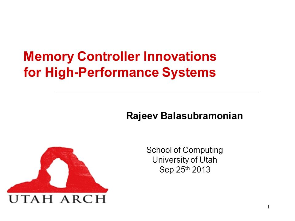1 Memory Controller Innovations for High-Performance Systems Rajeev Balasubramonian School of Computing University of Utah Sep 25 th 2013