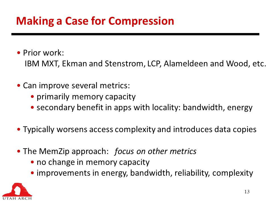 13 Making a Case for Compression Prior work: IBM MXT, Ekman and Stenstrom, LCP, Alameldeen and Wood, etc. Can improve several metrics: primarily memor