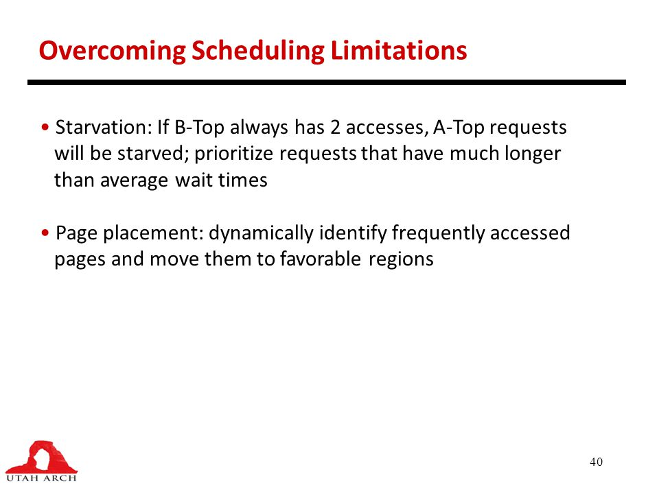 40 Overcoming Scheduling Limitations Starvation: If B-Top always has 2 accesses, A-Top requests will be starved; prioritize requests that have much lo
