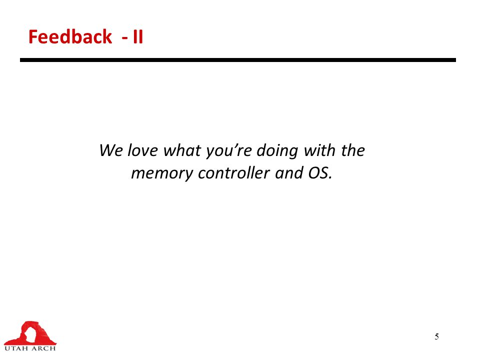 5 Feedback - II We love what you're doing with the memory controller and OS.