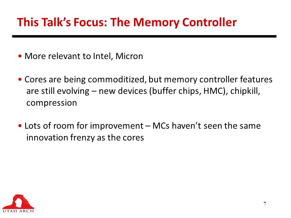 7 This Talk's Focus: The Memory Controller More relevant to Intel, Micron Cores are being commoditized, but memory controller features are still evolv