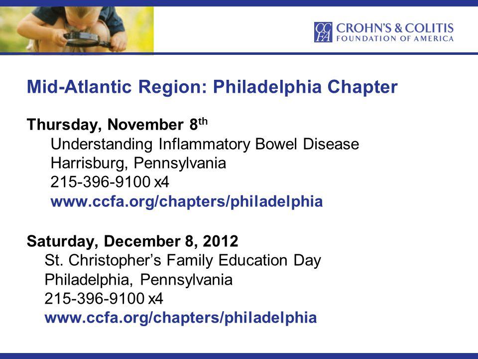 Mid-Atlantic Region: Philadelphia Chapter Thursday, November 8 th Understanding Inflammatory Bowel Disease Harrisburg, Pennsylvania 215-396-9100 x4 www.ccfa.org/chapters/philadelphia Saturday, December 8, 2012 St.
