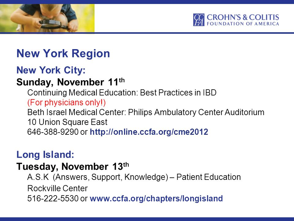 New York Region New York City: Sunday, November 11 th Continuing Medical Education: Best Practices in IBD (For physicians only!) Beth Israel Medical Center: Philips Ambulatory Center Auditorium 10 Union Square East 646-388-9290 or http://online.ccfa.org/cme2012 Long Island: Tuesday, November 13 th A.S.K (Answers, Support, Knowledge) – Patient Education Rockville Center 516-222-5530 or www.ccfa.org/chapters/longisland
