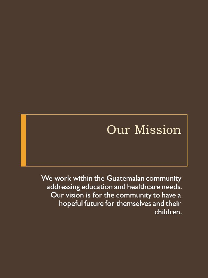 Our Mission We work within the Guatemalan community addressing education and healthcare needs.