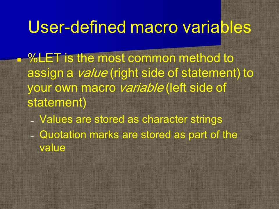 User-defined macro variables %LET is the most common method to assign a value (right side of statement) to your own macro variable (left side of statement) – – Values are stored as character strings – – Quotation marks are stored as part of the value